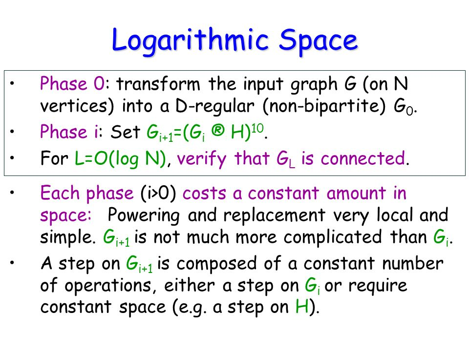 Logarithmic Space Phase 0: transform the input graph G (on N vertices) into a D-regular (non-bipartite) G 0.