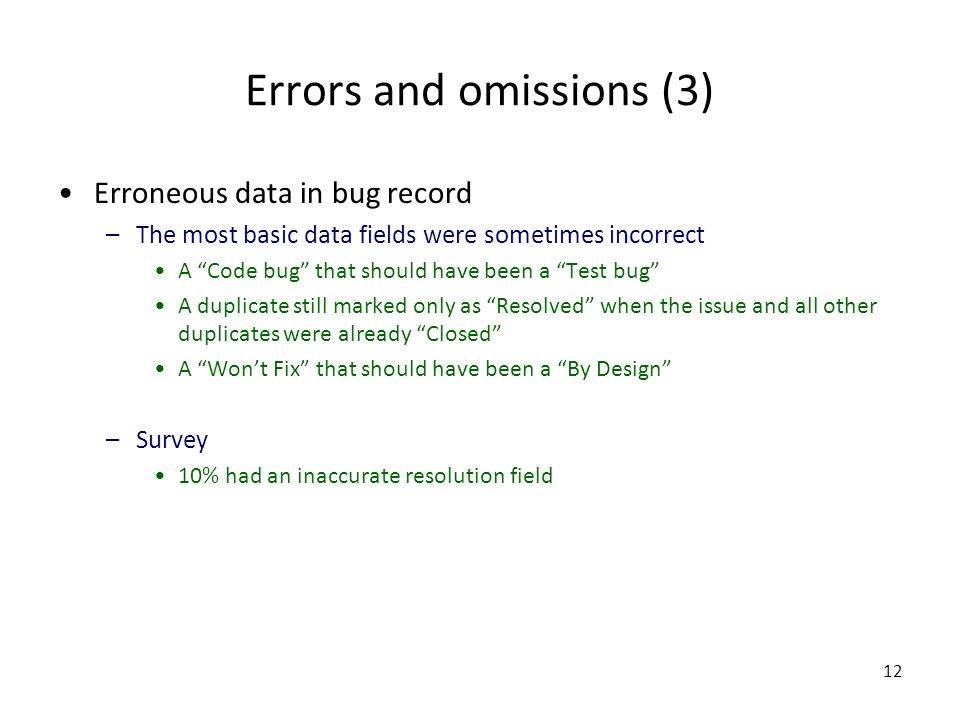 12 Errors and omissions (3) Erroneous data in bug record –The most basic data fields were sometimes incorrect A Code bug that should have been a Test bug A duplicate still marked only as Resolved when the issue and all other duplicates were already Closed A Wont Fix that should have been a By Design –Survey 10% had an inaccurate resolution field