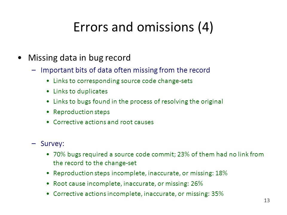 13 Errors and omissions (4) Missing data in bug record –Important bits of data often missing from the record Links to corresponding source code change-sets Links to duplicates Links to bugs found in the process of resolving the original Reproduction steps Corrective actions and root causes –Survey: 70% bugs required a source code commit; 23% of them had no link from the record to the change-set Reproduction steps incomplete, inaccurate, or missing: 18% Root cause incomplete, inaccurate, or missing: 26% Corrective actions incomplete, inaccurate, or missing: 35%