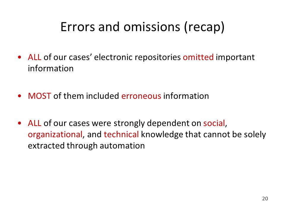 20 Errors and omissions (recap) ALL of our cases electronic repositories omitted important information MOST of them included erroneous information ALL of our cases were strongly dependent on social, organizational, and technical knowledge that cannot be solely extracted through automation