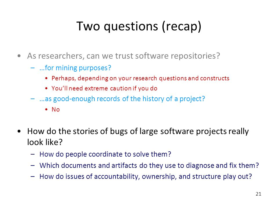 21 Two questions (recap) As researchers, can we trust software repositories.