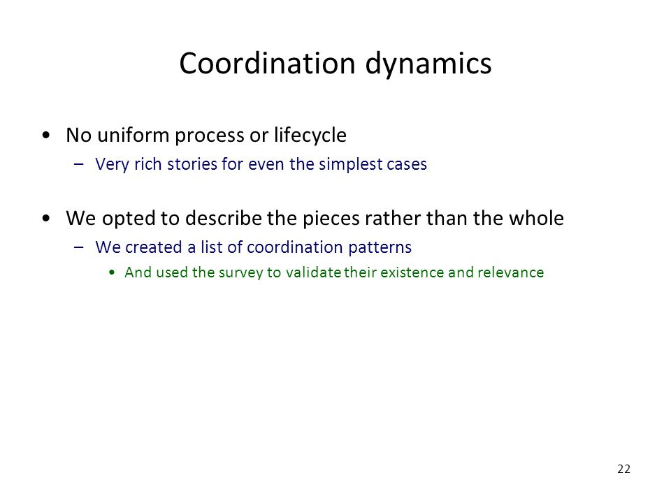 22 Coordination dynamics No uniform process or lifecycle –Very rich stories for even the simplest cases We opted to describe the pieces rather than the whole –We created a list of coordination patterns And used the survey to validate their existence and relevance