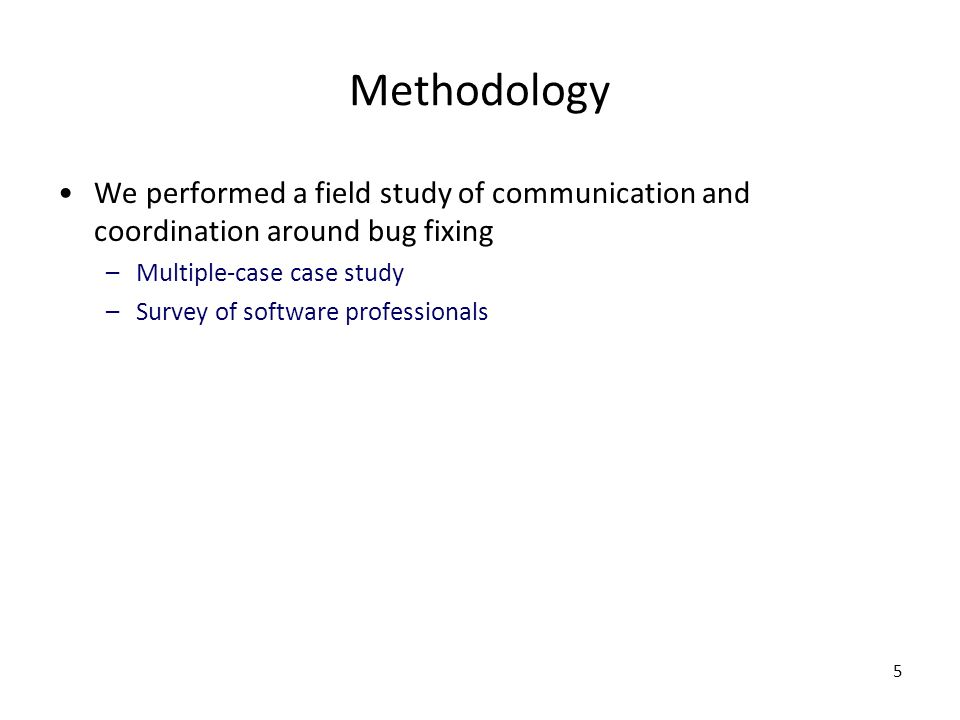 5 Methodology We performed a field study of communication and coordination around bug fixing –Multiple-case case study –Survey of software professionals