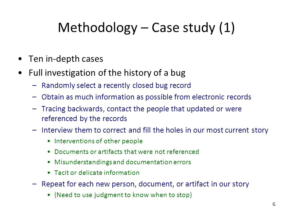 6 Methodology – Case study (1) Ten in-depth cases Full investigation of the history of a bug –Randomly select a recently closed bug record –Obtain as much information as possible from electronic records –Tracing backwards, contact the people that updated or were referenced by the records –Interview them to correct and fill the holes in our most current story Interventions of other people Documents or artifacts that were not referenced Misunderstandings and documentation errors Tacit or delicate information –Repeat for each new person, document, or artifact in our story (Need to use judgment to know when to stop)