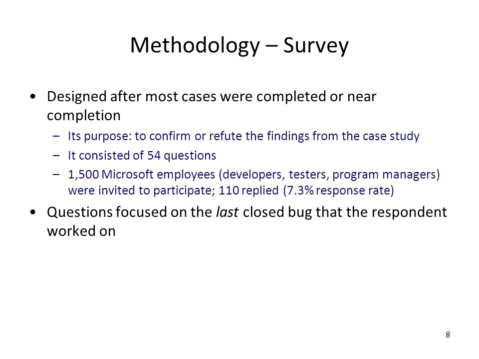 8 Methodology – Survey Designed after most cases were completed or near completion –Its purpose: to confirm or refute the findings from the case study –It consisted of 54 questions –1,500 Microsoft employees (developers, testers, program managers) were invited to participate; 110 replied (7.3% response rate) Questions focused on the last closed bug that the respondent worked on