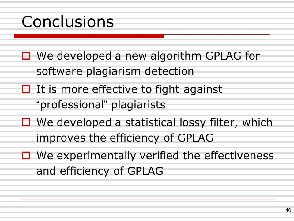 40 Conclusions We developed a new algorithm GPLAG for software plagiarism detection It is more effective to fight against professional plagiarists We developed a statistical lossy filter, which improves the efficiency of GPLAG We experimentally verified the effectiveness and efficiency of GPLAG