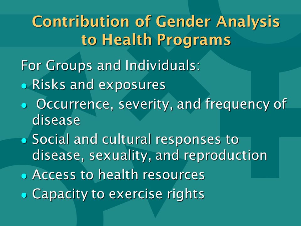 Contribution of Gender Analysis to Health Programs For Groups and Individuals: l Risks and exposures l Occurrence, severity, and frequency of disease