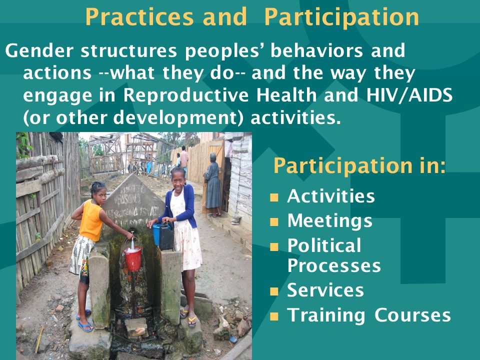 Practices and Participation Gender structures peoples behaviors and actions --what they do-- and the way they engage in Reproductive Health and HIV/AI