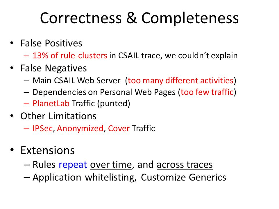 Correctness & Completeness False Positives – 13% of rule-clusters in CSAIL trace, we couldnt explain False Negatives – Main CSAIL Web Server (too many different activities) – Dependencies on Personal Web Pages (too few traffic) – PlanetLab Traffic (punted) Other Limitations – IPSec, Anonymized, Cover Traffic Extensions – Rules repeat over time, and across traces – Application whitelisting, Customize Generics