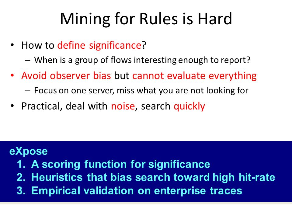 Mining for Rules is Hard How to define significance? – When is a group of flows interesting enough to report? Avoid observer bias but cannot evaluate