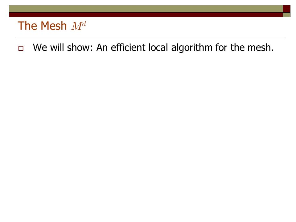 The Mesh M d We will show: An efficient local algorithm for the mesh.