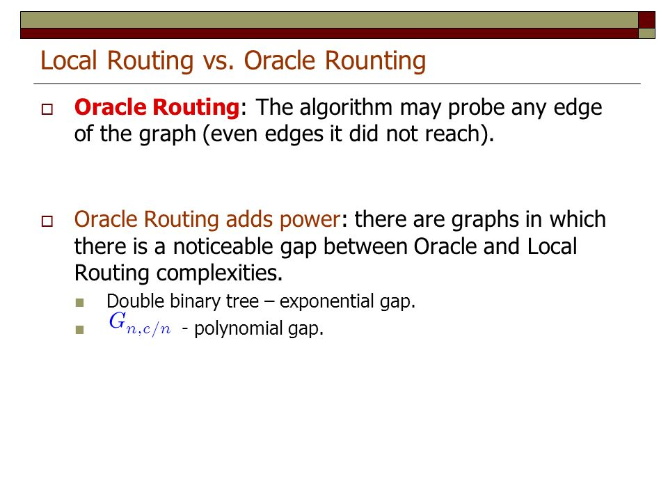 Local Routing vs. Oracle Rounting Oracle Routing: The algorithm may probe any edge of the graph (even edges it did not reach). Oracle Routing adds pow