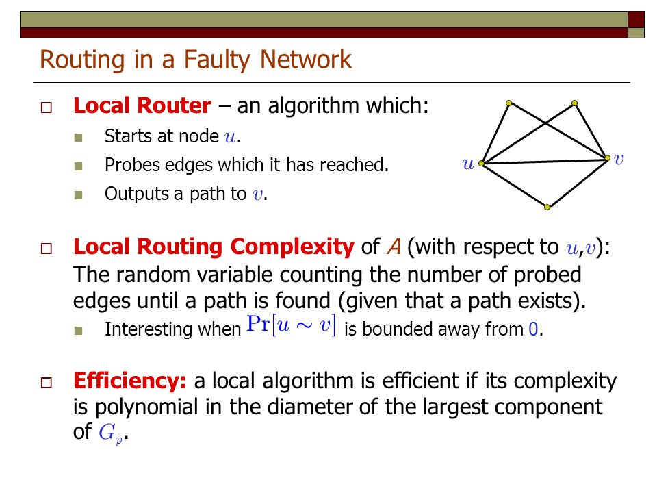 Routing in a Faulty Network Local Router – an algorithm which: Starts at node u. Probes edges which it has reached. Outputs a path to v. Local Routing