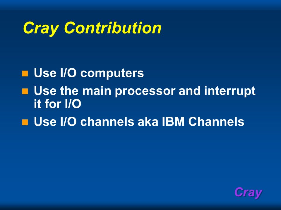 Cray Cray Contribution Use I/O computers Use the main processor and interrupt it for I/O Use I/O channels aka IBM Channels