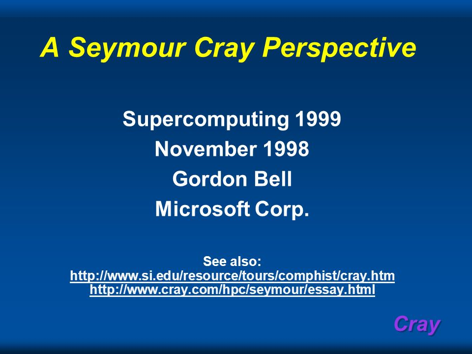 Cray A Seymour Cray Perspective Supercomputing 1999 November 1998 Gordon Bell Microsoft Corp. See also: http://www.si.edu/resource/tours/comphist/cray