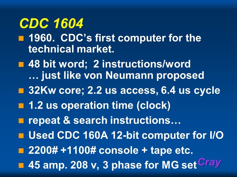Cray CDC 1604 1960. CDCs first computer for the technical market. 48 bit word; 2 instructions/word … just like von Neumann proposed 32Kw core; 2.2 us