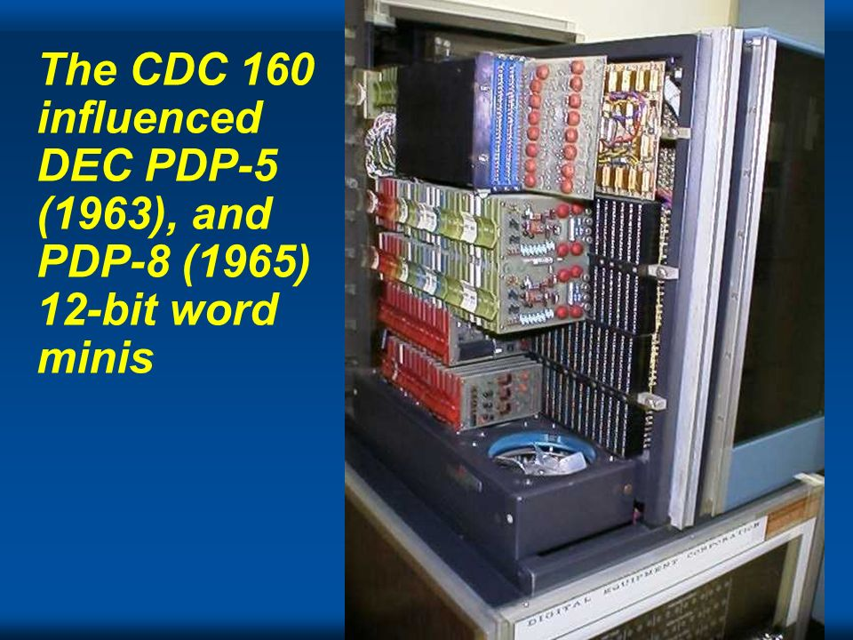Cray The CDC 160 influenced DEC PDP-5 (1963), and PDP-8 (1965) 12-bit word minis