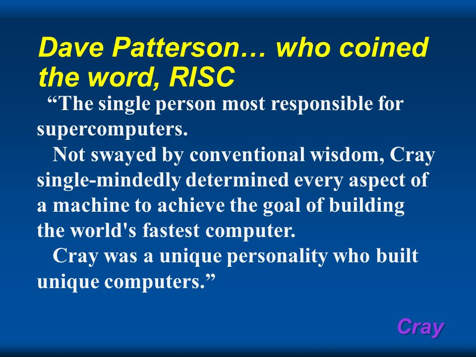 Cray Dave Patterson… who coined the word, RISC The single person most responsible for supercomputers. Not swayed by conventional wisdom, Cray single-m