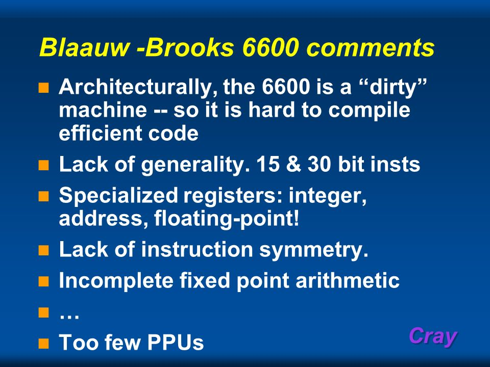 Cray Blaauw -Brooks 6600 comments Architecturally, the 6600 is a dirty machine -- so it is hard to compile efficient code Lack of generality. 15 & 30