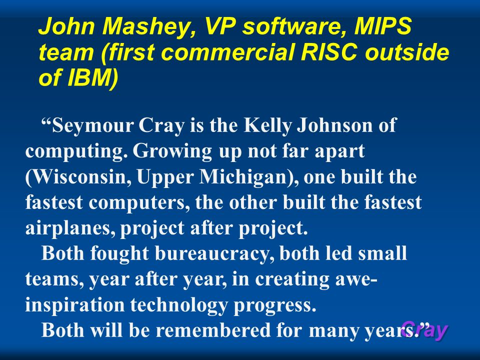 Cray John Mashey, VP software, MIPS team (first commercial RISC outside of IBM) Seymour Cray is the Kelly Johnson of computing. Growing up not far apa