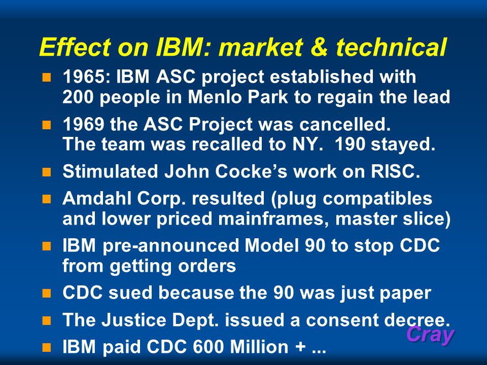 Cray Effect on IBM: market & technical 1965: IBM ASC project established with 200 people in Menlo Park to regain the lead 1969 the ASC Project was can