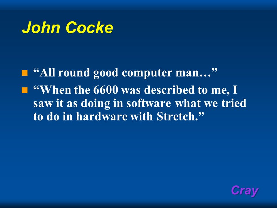 Cray John Cocke All round good computer man… When the 6600 was described to me, I saw it as doing in software what we tried to do in hardware with Str