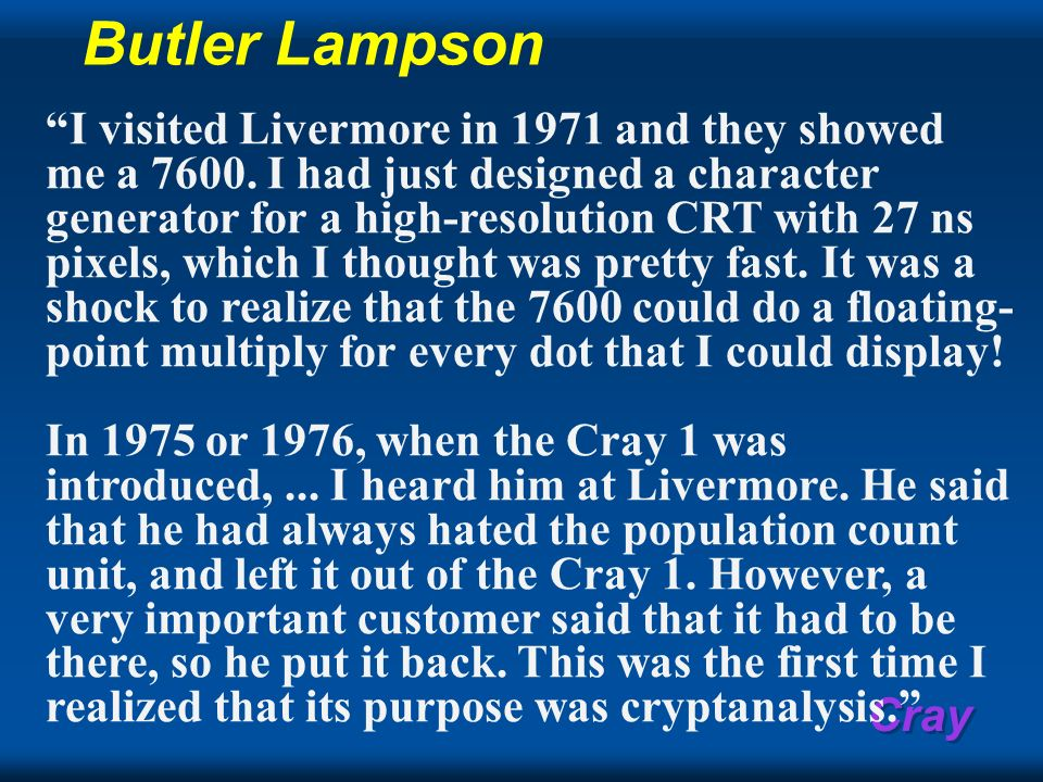 Cray Butler Lampson I visited Livermore in 1971 and they showed me a 7600. I had just designed a character generator for a high-resolution CRT with 27