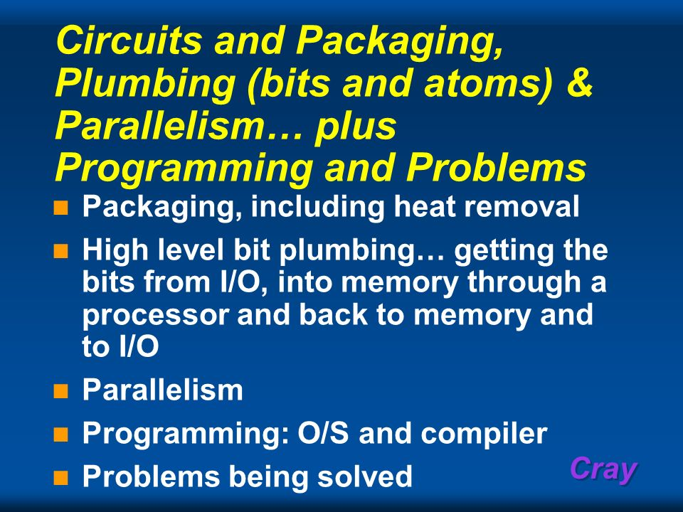 Cray Circuits and Packaging, Plumbing (bits and atoms) & Parallelism… plus Programming and Problems Packaging, including heat removal High level bit p
