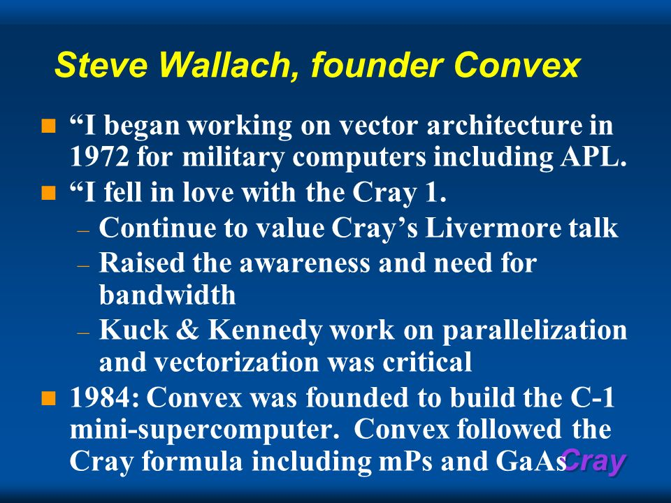Cray Steve Wallach, founder Convex I began working on vector architecture in 1972 for military computers including APL. I fell in love with the Cray 1