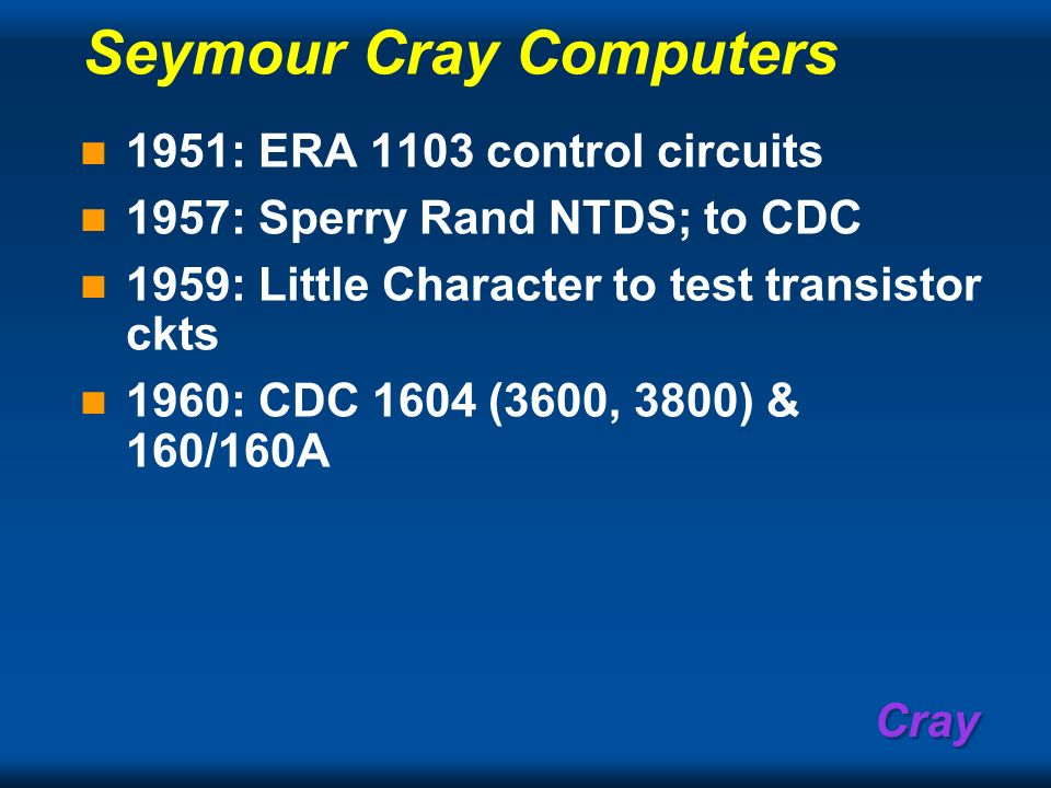 Cray Seymour Cray Computers 1951: ERA 1103 control circuits 1957: Sperry Rand NTDS; to CDC 1959: Little Character to test transistor ckts 1960: CDC 16