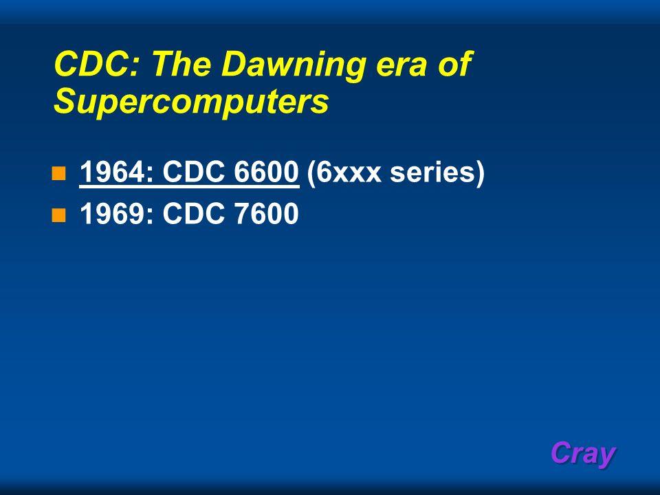 Cray CDC: The Dawning era of Supercomputers 1964: CDC 6600 (6xxx series) 1969: CDC 7600