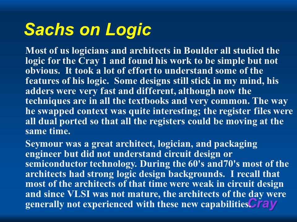 Cray Sachs on Logic Most of us logicians and architects in Boulder all studied the logic for the Cray 1 and found his work to be simple but not obviou