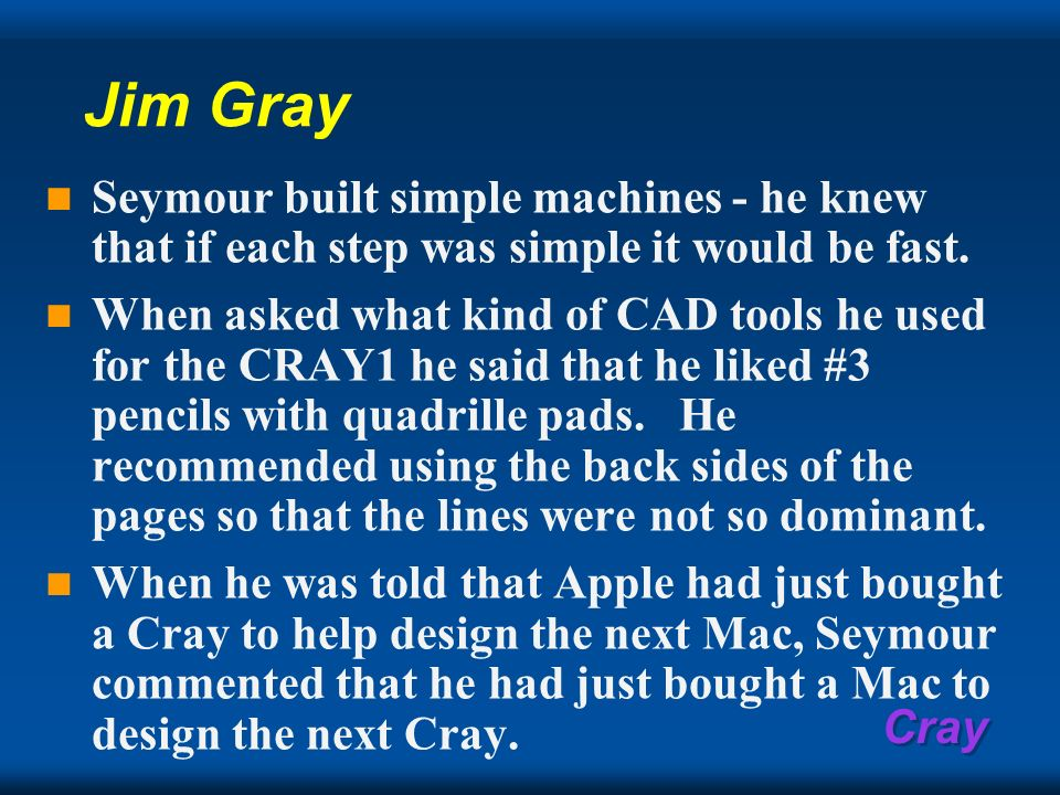 Cray Jim Gray Seymour built simple machines - he knew that if each step was simple it would be fast. When asked what kind of CAD tools he used for the