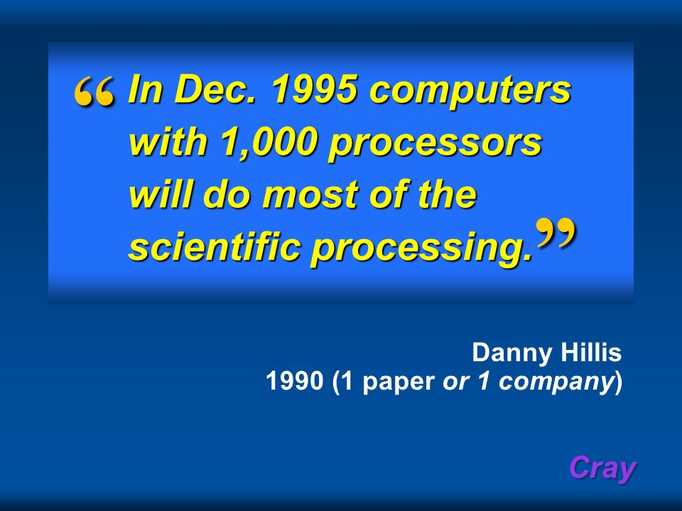 Cray In Dec. 1995 computers with 1,000 processors will do most of the scientific processing. Danny Hillis 1990 (1 paper or 1 company)