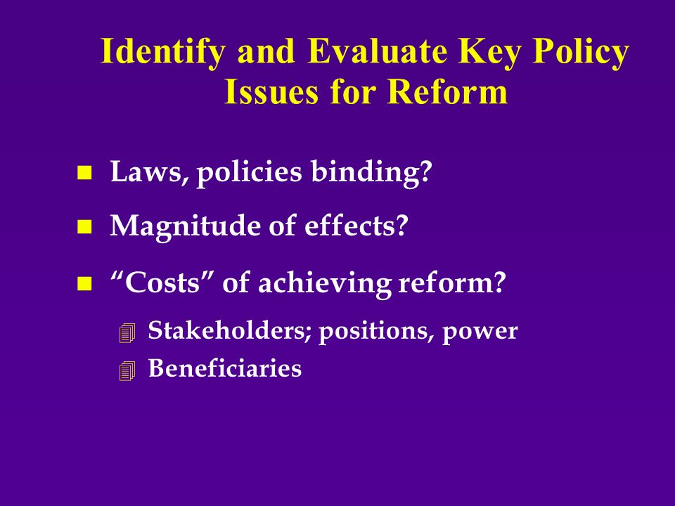 Identify and Evaluate Key Policy Issues for Reform n n Laws, policies binding.