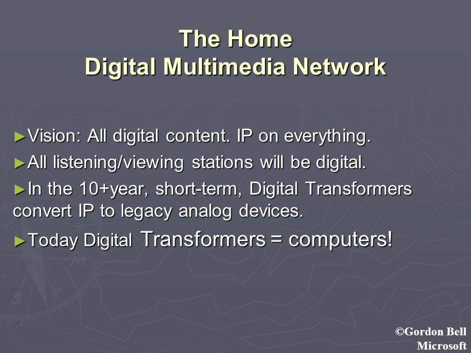 ©Gordon Bell Microsoft The Home Digital Multimedia Network Vision: All digital content. IP on everything. Vision: All digital content. IP on everythin