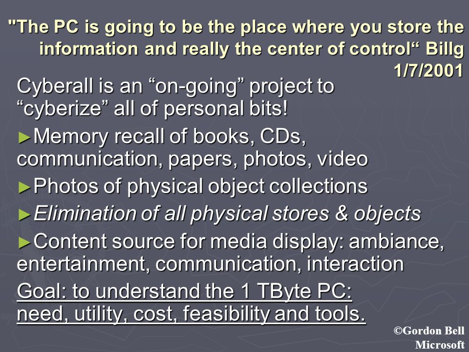 ©Gordon Bell Microsoft The PC is going to be the place where you store the information and really the center of control Billg 1/7/2001 Cyberall is an on-going project to cyberize all of personal bits.