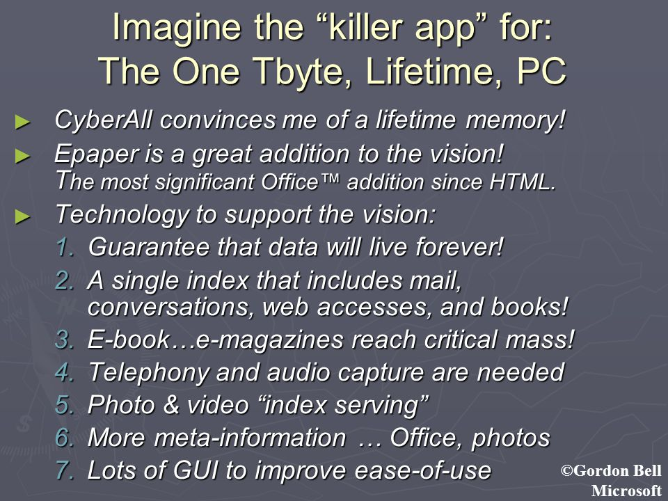 ©Gordon Bell Microsoft Imagine the killer app for: The One Tbyte, Lifetime, PC CyberAll convinces me of a lifetime memory! CyberAll convinces me of a