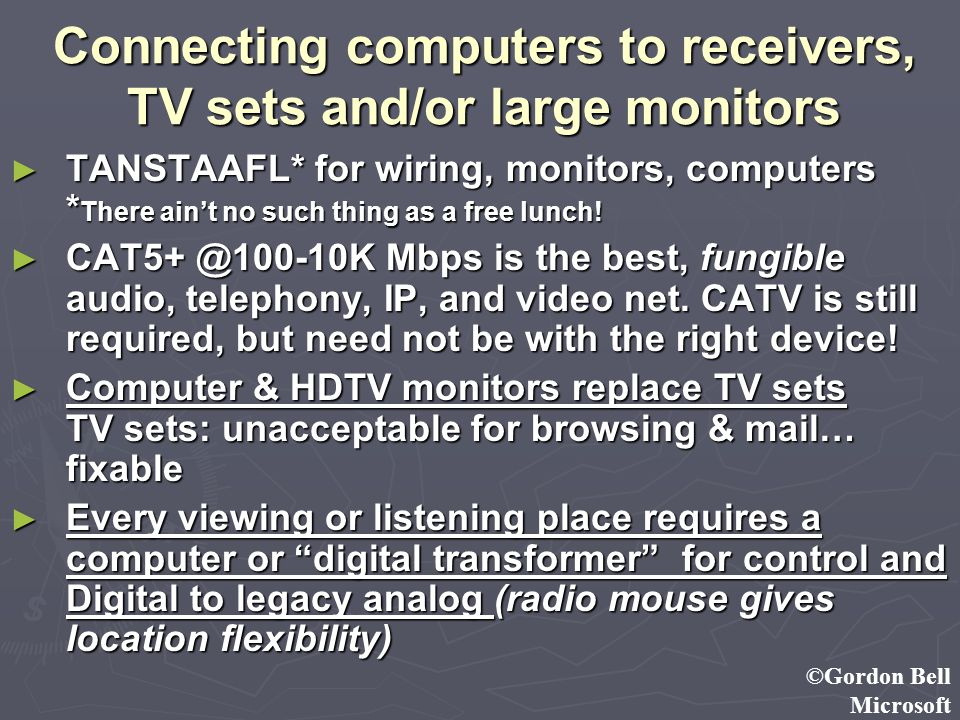 ©Gordon Bell Microsoft Connecting computers to receivers, TV sets and/or large monitors TANSTAAFL* for wiring, monitors, computers * There aint no suc