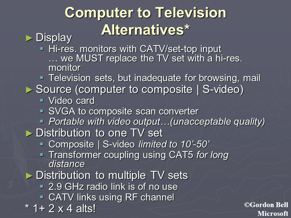 ©Gordon Bell Microsoft Computer to Television Alternatives* Display Display Hi-res. monitors with CATV/set-top input … we MUST replace the TV set with