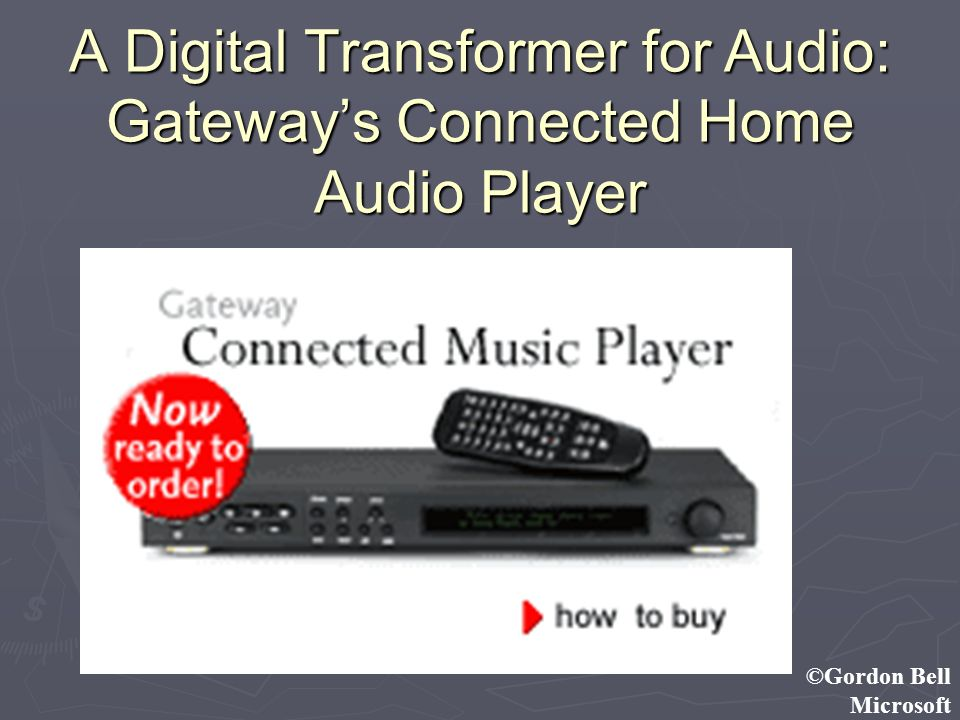 ©Gordon Bell Microsoft A Digital Transformer for Audio: Gateways Connected Home Audio Player