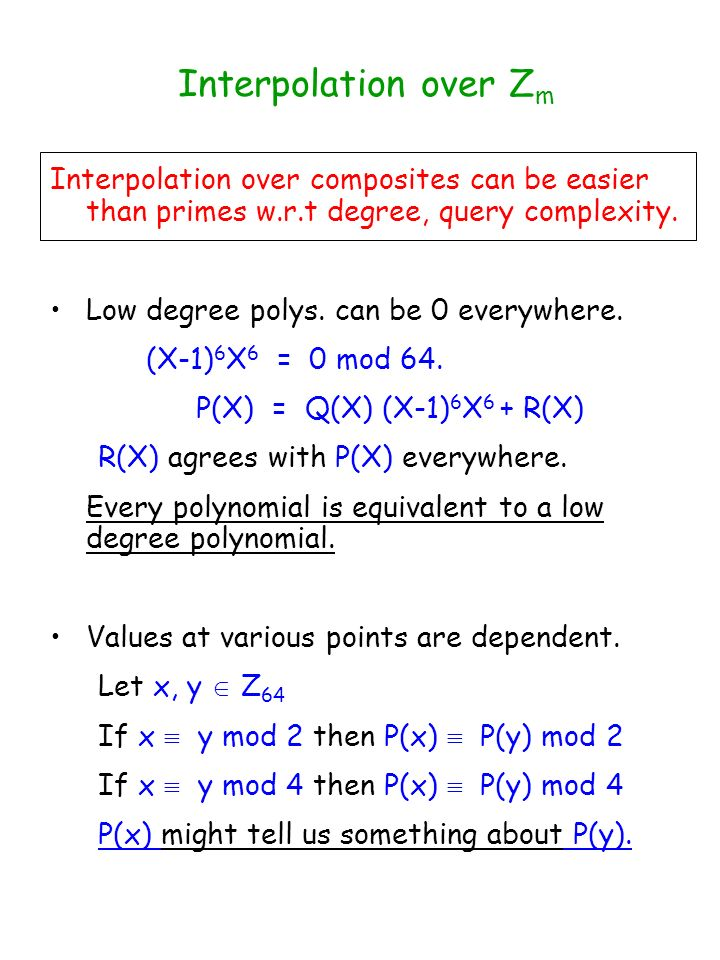 Interpolation over Z m Interpolation over composites can be easier than primes w.r.t degree, query complexity. Low degree polys. can be 0 everywhere.