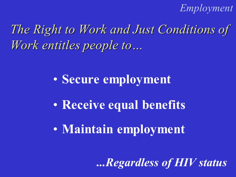 Secure employment The Right to Work and Just Conditions of Work entitles people to… Receive equal benefits...Regardless of HIV status Maintain employment Employment