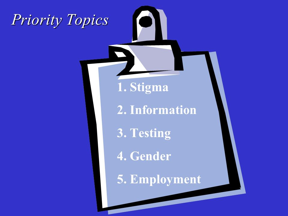 Priority Topics 1. Stigma 2. Information 3. Testing 4. Gender 5. Employment