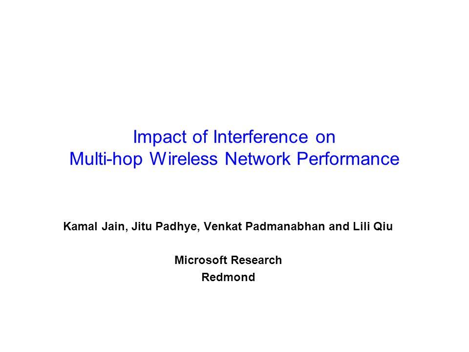 Impact of Interference on Multi-hop Wireless Network Performance Kamal Jain, Jitu Padhye, Venkat Padmanabhan and Lili Qiu Microsoft Research Redmond