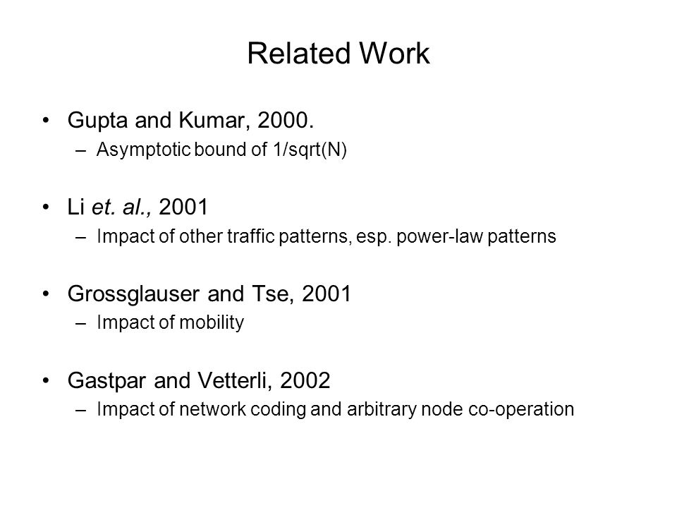 Related Work Gupta and Kumar, 2000. –Asymptotic bound of 1/sqrt(N) Li et. al., 2001 –Impact of other traffic patterns, esp. power-law patterns Grossgl