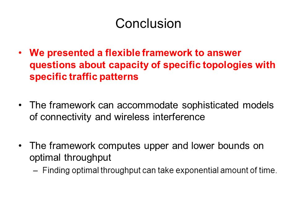 Conclusion We presented a flexible framework to answer questions about capacity of specific topologies with specific traffic patterns The framework ca