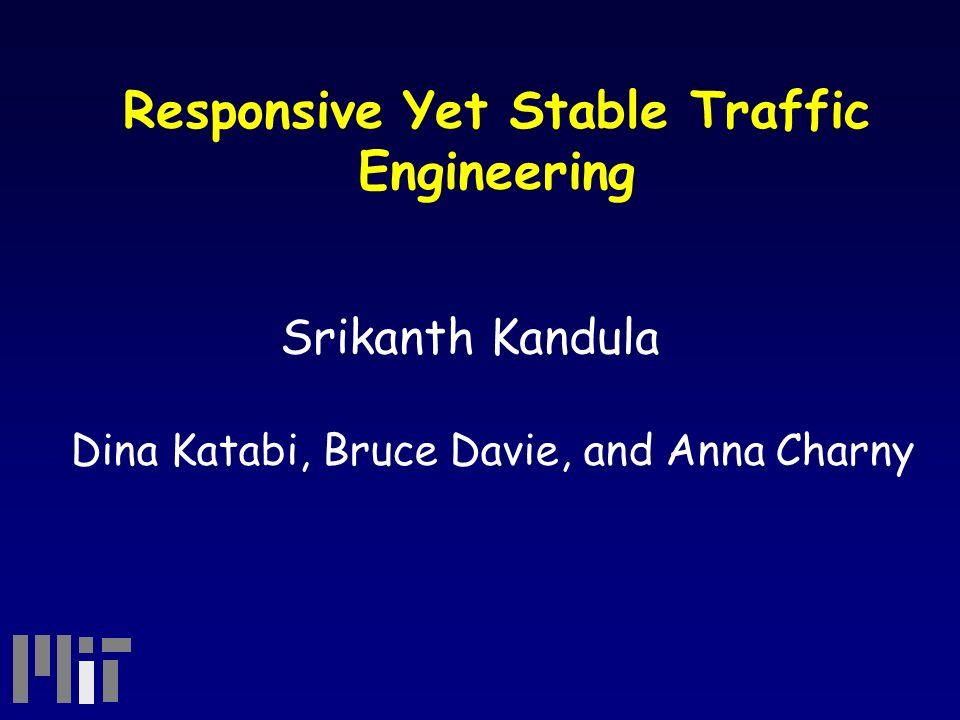 Responsive Yet Stable Traffic Engineering Srikanth Kandula Dina Katabi, Bruce Davie, and Anna Charny