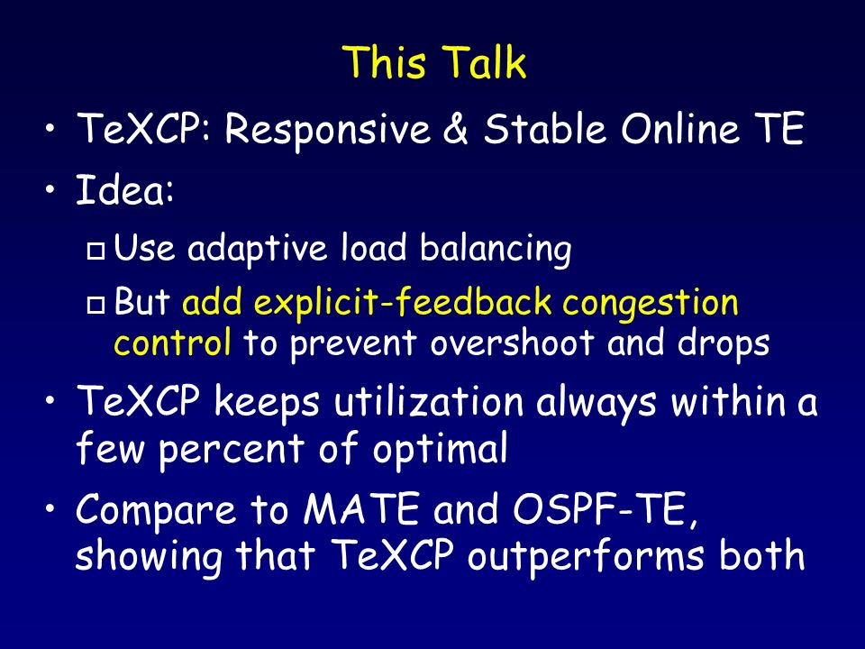 This Talk TeXCP: Responsive & Stable Online TE Idea: o Use adaptive load balancing o But add explicit-feedback congestion control to prevent overshoot and drops TeXCP keeps utilization always within a few percent of optimal Compare to MATE and OSPF-TE, showing that TeXCP outperforms both