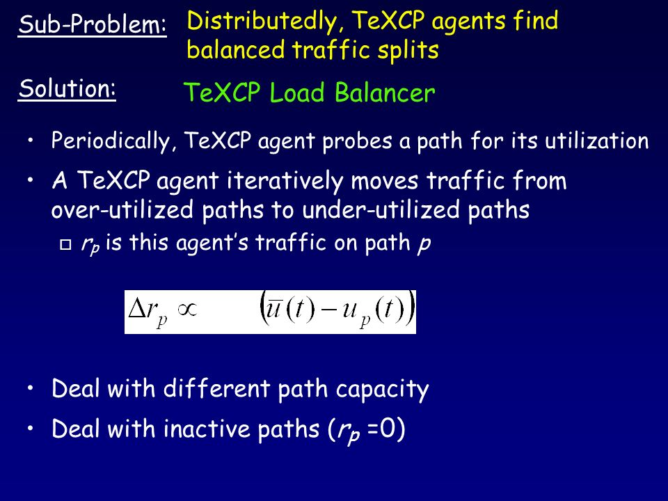 Periodically, TeXCP agent probes a path for its utilization Sub-Problem: Solution: A TeXCP agent iteratively moves traffic from over-utilized paths to under-utilized paths o r p is this agents traffic on path p Deal with different path capacity Deal with inactive paths ( r p =0) TeXCP Load Balancer Distributedly, TeXCP agents find balanced traffic splits